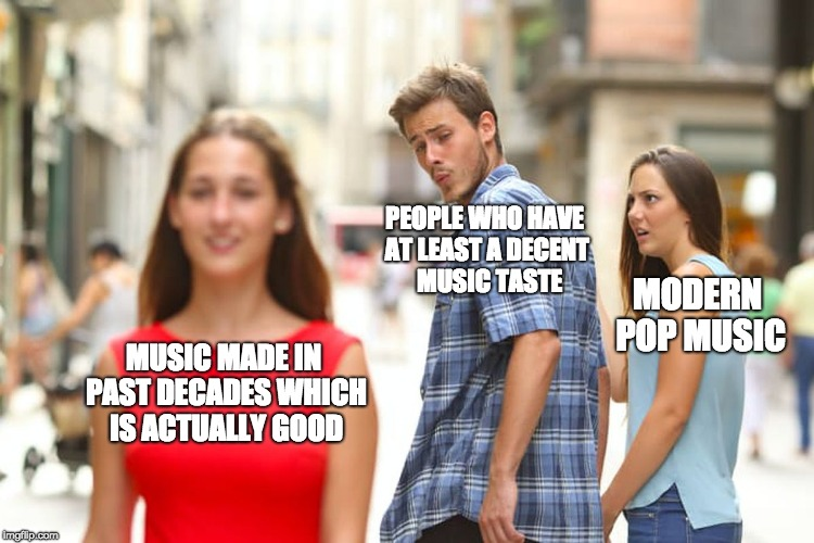 Distracted Boyfriend: Modern Pop Music Edition  | MUSIC MADE IN PAST DECADES WHICH IS ACTUALLY GOOD PEOPLE WHO HAVE AT LEAST A DECENT  MUSIC TASTE MODERN POP MUSIC | image tagged in memes,distracted boyfriend,music,pop music,pop music sucks,rock music | made w/ Imgflip meme maker