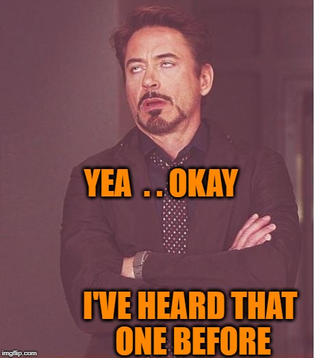 Face You Make Robert Downey Jr Meme | YEA  . . OKAY I'VE HEARD THAT ONE BEFORE | image tagged in memes,face you make robert downey jr | made w/ Imgflip meme maker