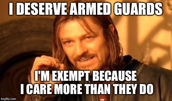 One Does Not Simply Meme | I DESERVE ARMED GUARDS I'M EXEMPT BECAUSE I CARE MORE THAN THEY DO | image tagged in memes,one does not simply | made w/ Imgflip meme maker