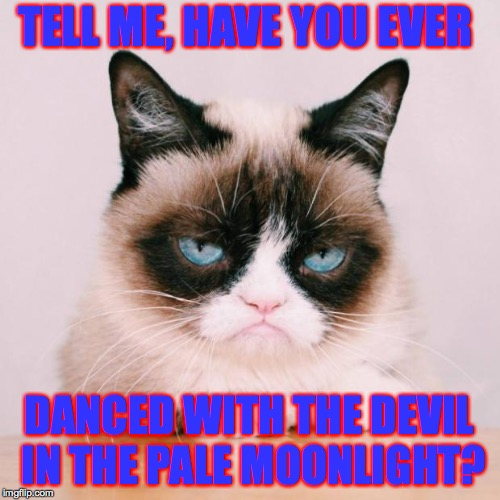 TELL ME, HAVE YOU EVER DANCED WITH THE DEVIL IN THE PALE MOONLIGHT? | made w/ Imgflip meme maker