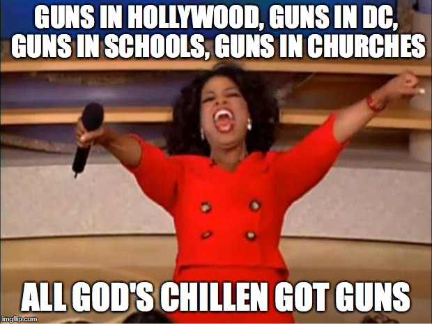 Oprah You Get A Meme | GUNS IN HOLLYWOOD, GUNS IN DC, GUNS IN SCHOOLS, GUNS IN CHURCHES ALL GOD'S CHILLEN GOT GUNS | image tagged in memes,oprah you get a | made w/ Imgflip meme maker