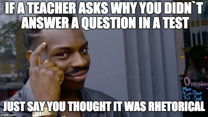 Roll Safe Think About It Meme | IF A TEACHER ASKS WHY YOU DIDN`T ANSWER A QUESTION IN A TEST JUST SAY YOU THOUGHT IT WAS RHETORICAL | image tagged in memes,roll safe think about it | made w/ Imgflip meme maker