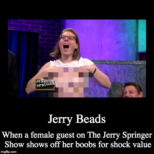 Jerry Beads | Jerry Beads | When a female guest on The Jerry Springer Show shows off her boobs for shock value | image tagged in demotivationals,jerry beads,jerry springer | made w/ Imgflip demotivational maker