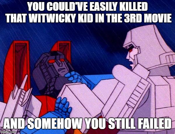 Transformers Megatron and Starscream | YOU COULD'VE EASILY KILLED THAT WITWICKY KID IN THE 3RD MOVIE AND SOMEHOW YOU STILL FAILED | image tagged in transformers megatron and starscream | made w/ Imgflip meme maker