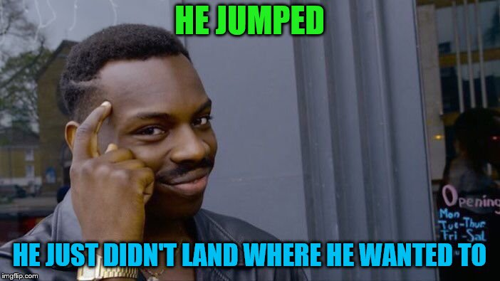 Roll Safe Think About It Meme | HE JUMPED HE JUST DIDN'T LAND WHERE HE WANTED TO | image tagged in memes,roll safe think about it | made w/ Imgflip meme maker