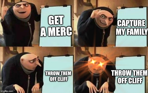 Grus Plan Evil | GET A MERC CAPTURE MY FAMILY THROW THEM OFF CLIFF THROW THEM OFF CLIFF | image tagged in grus plan evil | made w/ Imgflip meme maker