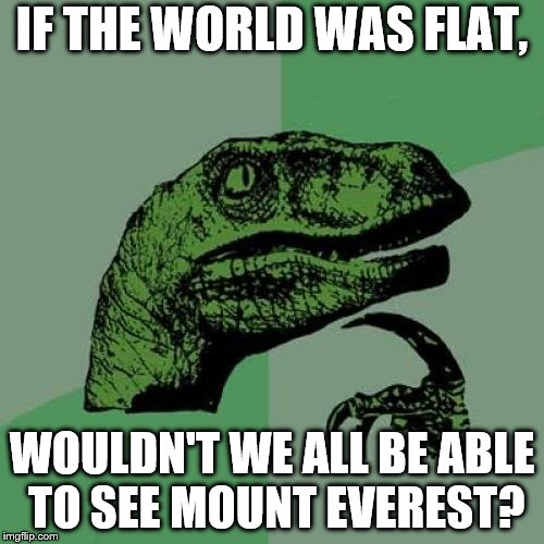 Philosoraptor Meme |  IF THE WORLD WAS FLAT, WOULDN'T WE ALL BE ABLE TO SEE MOUNT EVEREST? | image tagged in memes,philosoraptor | made w/ Imgflip meme maker