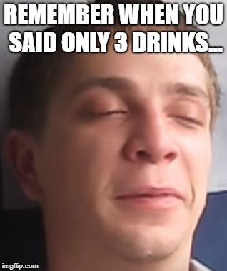 Hey there | REMEMBER WHEN YOU SAID ONLY 3 DRINKS... | image tagged in hey there | made w/ Imgflip meme maker