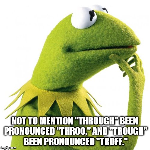 "NOT TO MENTION ""THROUGH"" BEEN PRONOUNCED ""THROO,"" AND ""TROUGH"" BEEN PRONOUNCED ""TROFF."" 