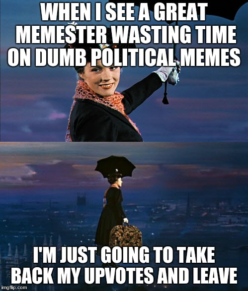 Really guys...  | WHEN I SEE A GREAT MEMESTER WASTING TIME ON DUMB POLITICAL MEMES I'M JUST GOING TO TAKE BACK MY UPVOTES AND LEAVE | image tagged in mary poppins leaving,politics,memes | made w/ Imgflip meme maker