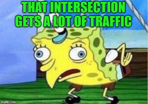Mocking Spongebob Meme | THAT INTERSECTION GETS A LOT OF TRAFFIC | image tagged in memes,mocking spongebob | made w/ Imgflip meme maker