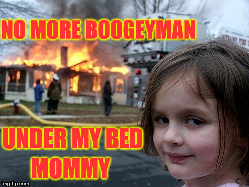 Ok dear, anything you say. (sometimes the signs start early) | NO MORE BOOGEYMAN UNDER MY BED MOMMY | image tagged in memes,disaster girl | made w/ Imgflip meme maker