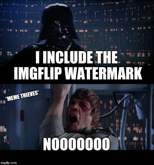 Star Wars No Meme | I INCLUDE THE IMGFLIP WATERMARK NOOOOOOO *MEME THIEVES* | image tagged in memes,star wars no | made w/ Imgflip meme maker