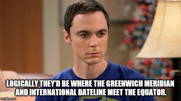 LOGICALLY THEY'D BE WHERE THE GREENWICH MERIDIAN AND INTERNATIONAL DATELINE MEET THE EQUATOR. | made w/ Imgflip meme maker