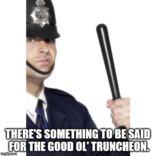 THERE'S SOMETHING TO BE SAID FOR THE GOOD OL' TRUNCHEON. | made w/ Imgflip meme maker
