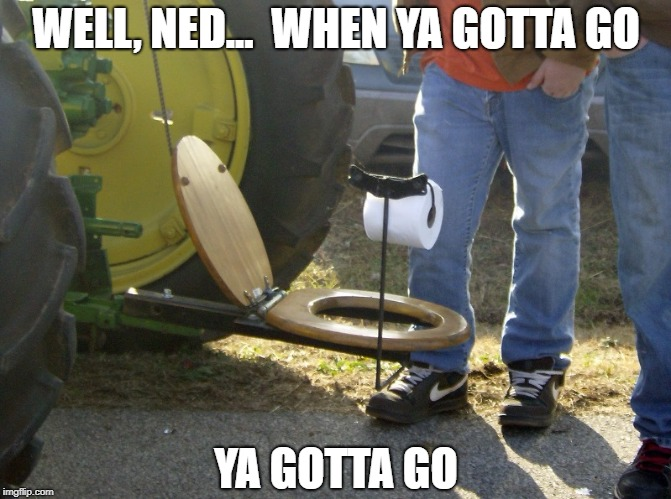 Out in the field and nature calls | WELL, NED...  WHEN YA GOTTA GO YA GOTTA GO | image tagged in meme,funny,farm,farmer,manure,toilet | made w/ Imgflip meme maker