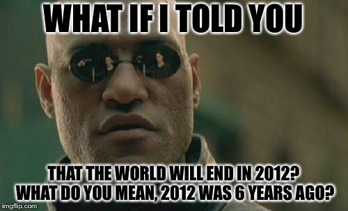 Matrix Morpheus Meme | WHAT IF I TOLD YOU THAT THE WORLD WILL END IN 2012? WHAT DO YOU MEAN, 2012 WAS 6 YEARS AGO? | image tagged in memes,matrix morpheus | made w/ Imgflip meme maker