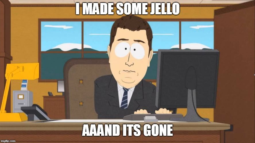 jello |  I MADE SOME JELLO; AAAND ITS GONE | image tagged in aaand its gone,jello | made w/ Imgflip meme maker