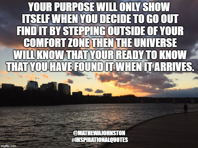 Purpose | YOUR PURPOSE WILL ONLY SHOW ITSELF WHEN YOU DECIDE TO GO OUT FIND IT BY STEPPING OUTSIDE OF YOUR COMFORT ZONE THEN THE UNIVERSE WILL KNOW TH | image tagged in quotes,inspirational quote,quote,life hack,purpose | made w/ Imgflip meme maker