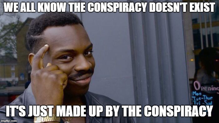 There is no conspiracy, only the conspiracy. | WE ALL KNOW THE CONSPIRACY DOESN'T EXIST IT'S JUST MADE UP BY THE CONSPIRACY | image tagged in memes,roll safe think about it,truth,funny,deception | made w/ Imgflip meme maker