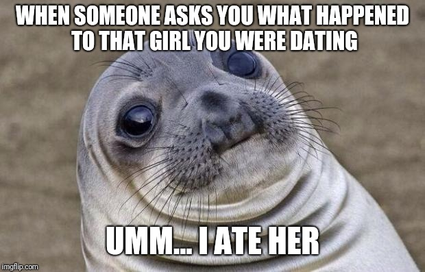 Awkward Moment Sealion Meme | WHEN SOMEONE ASKS YOU WHAT HAPPENED TO THAT GIRL YOU WERE DATING UMM... I ATE HER | image tagged in memes,awkward moment sealion | made w/ Imgflip meme maker