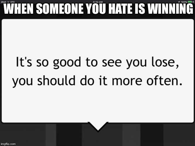 Yes, lose | WHEN SOMEONE YOU HATE IS WINNING | image tagged in losing | made w/ Imgflip meme maker
