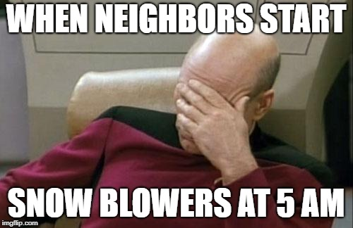 Captain Picard Facepalm Meme | WHEN NEIGHBORS START SNOW BLOWERS AT 5 AM | image tagged in memes,captain picard facepalm | made w/ Imgflip meme maker