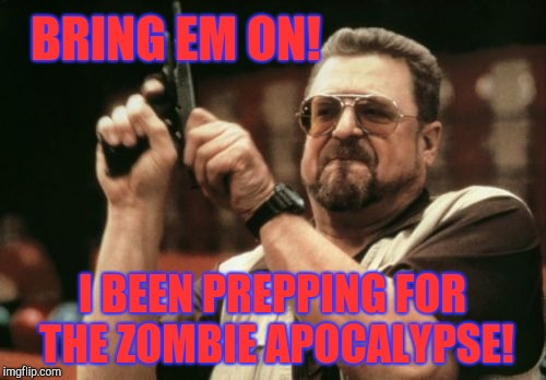 Am I The Only One Around Here Meme | BRING EM ON! I BEEN PREPPING FOR THE ZOMBIE APOCALYPSE! | image tagged in memes,am i the only one around here | made w/ Imgflip meme maker