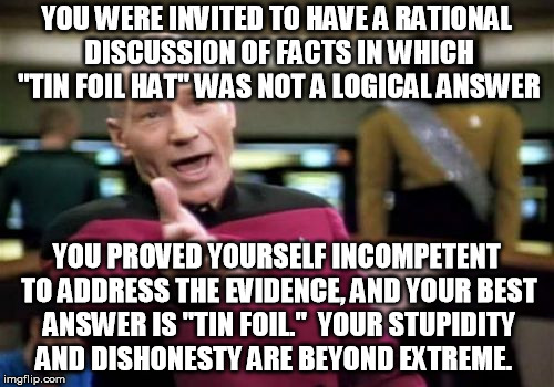 "Picard Wtf Meme | YOU WERE INVITED TO HAVE A RATIONAL DISCUSSION OF FACTS IN WHICH ""TIN FOIL HAT"" WAS NOT A LOGICAL ANSWER YOU PROVED YOURSELF INCOMPETENT TO  