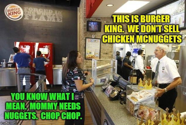 THIS IS BURGER KING.  WE DON'T SELL CHICKEN MCNUGGETS YOU KNOW WHAT I MEAN.  MOMMY NEEDS NUGGETS.  CHOP CHOP. | made w/ Imgflip meme maker
