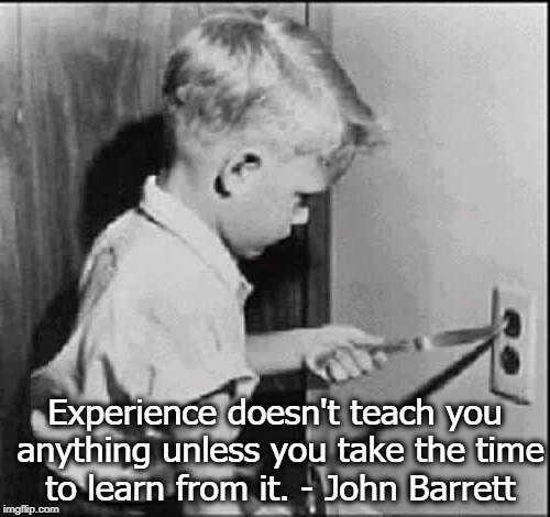 Experience doesn't teach you anything unless you take the time to learn from it. - John Barrett | image tagged in experience can be a cruel teacher | made w/ Imgflip meme maker