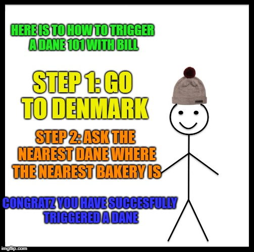Be Like Bill Meme | HERE IS TO HOW TO TRIGGER A DANE 101 WITH BILL STEP 1: GO TO DENMARK STEP 2: ASK THE NEAREST DANE WHERE THE NEAREST BAKERY IS CONGRATZ YOU H | image tagged in memes,be like bill | made w/ Imgflip meme maker