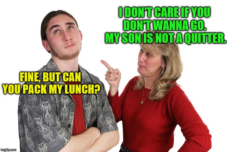 FINE, BUT CAN YOU PACK MY LUNCH? I DON'T CARE IF YOU DON'T WANNA GO.  MY SON IS NOT A QUITTER. | made w/ Imgflip meme maker