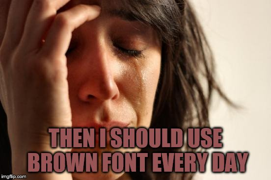 First World Problems Meme | THEN I SHOULD USE BROWN FONT EVERY DAY | image tagged in memes,first world problems | made w/ Imgflip meme maker