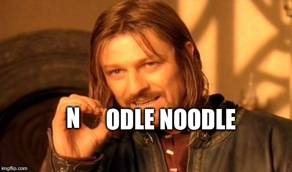 Noodlenoodle | N ODLE NOODLE | image tagged in memes,one does not simply,noodle | made w/ Imgflip meme maker