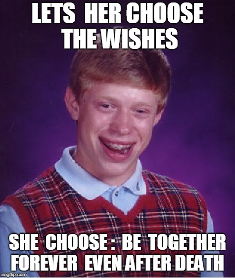 Bad Luck Brian Meme | LETS  HER CHOOSE THE WISHES SHE  CHOOSE :  BE  TOGETHER FOREVER  EVEN AFTER DEATH | image tagged in memes,bad luck brian | made w/ Imgflip meme maker