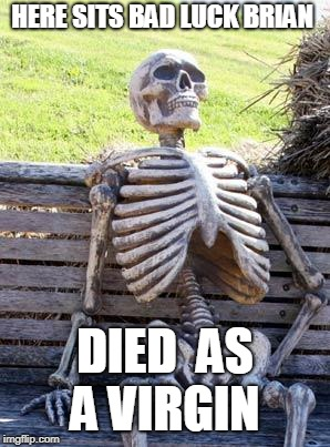 Waiting Skeleton Meme | HERE SITS BAD LUCK BRIAN DIED  AS A VIRGIN | image tagged in memes,waiting skeleton | made w/ Imgflip meme maker