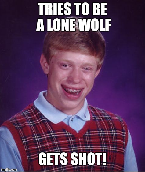 Bad Luck Brian Meme | TRIES TO BE A LONE WOLF GETS SHOT! | image tagged in memes,bad luck brian | made w/ Imgflip meme maker