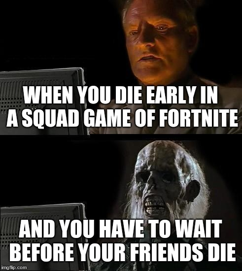 Ill Just Wait Here Meme | WHEN YOU DIE EARLY IN A SQUAD GAME OF FORTNITE AND YOU HAVE TO WAIT BEFORE YOUR FRIENDS DIE | image tagged in memes,ill just wait here,fortnite meme | made w/ Imgflip meme maker