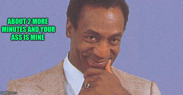 ABOUT 2 MORE MINUTES AND YOUR ASS IS MINE | image tagged in bill cosby | made w/ Imgflip meme maker