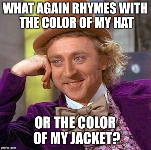 Creepy Condescending Wonka Meme | WHAT AGAIN RHYMES WITH THE COLOR OF MY HAT OR THE COLOR OF MY JACKET? | image tagged in memes,creepy condescending wonka | made w/ Imgflip meme maker