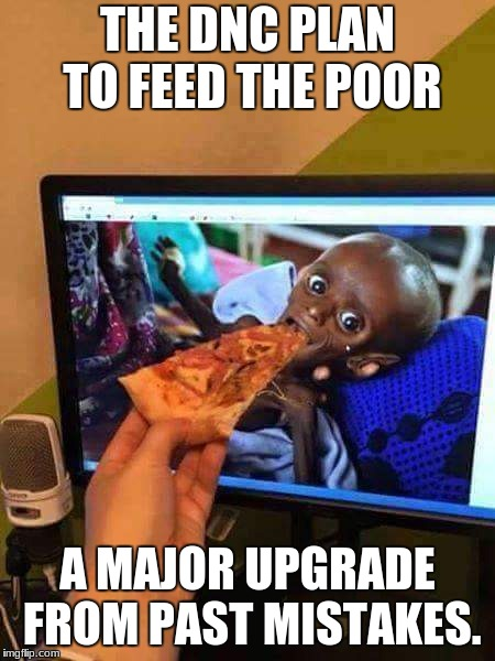 Charity | THE DNC PLAN TO FEED THE POOR A MAJOR UPGRADE FROM PAST MISTAKES. | image tagged in charity | made w/ Imgflip meme maker