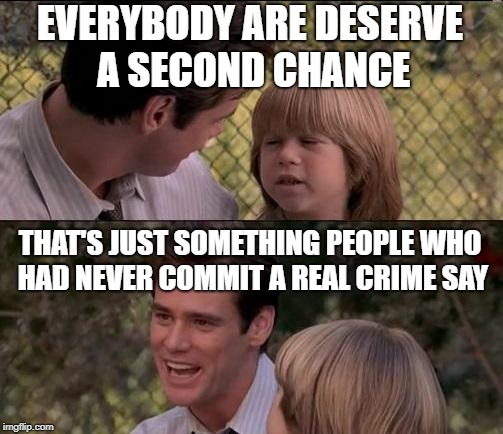 Thats Just Something X Say | EVERYBODY ARE DESERVE A SECOND CHANCE THAT'S JUST SOMETHING PEOPLE WHO HAD NEVER COMMIT A REAL CRIME SAY | image tagged in memes,thats just something x say | made w/ Imgflip meme maker
