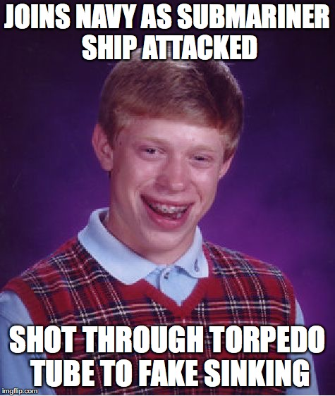 In The Silent Service | JOINS NAVY AS SUBMARINER SHIP ATTACKED SHOT THROUGH TORPEDO TUBE TO FAKE SINKING | image tagged in memes,bad luck brian,submarine | made w/ Imgflip meme maker