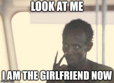 I am the girlfriend now | LOOK AT ME I AM THE GIRLFRIEND NOW | image tagged in memes,i'm the captain now,girlfriend,eyes,pirate | made w/ Imgflip meme maker