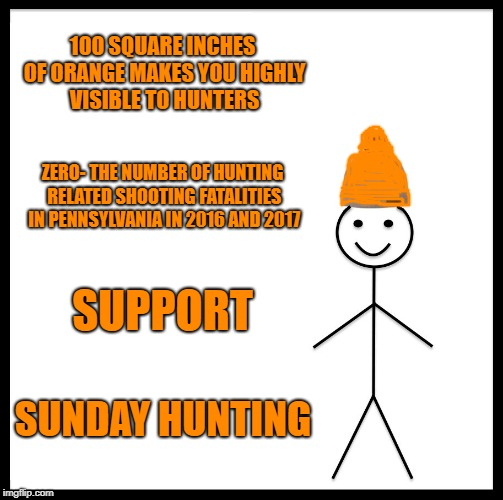 Be Like Bill Meme | 100 SQUARE INCHES OF ORANGE MAKES YOU HIGHLY VISIBLE TO HUNTERS ZERO- THE NUMBER OF HUNTING RELATED SHOOTING FATALITIES IN PENNSYLVANIA IN 2 | image tagged in memes,be like bill | made w/ Imgflip meme maker