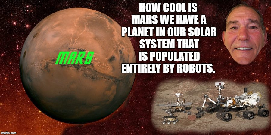 how cool is mars | HOW COOL IS MARS WE HAVE A PLANET IN OUR SOLAR SYSTEM THAT IS POPULATED ENTIRELY BY ROBOTS. | image tagged in mars | made w/ Imgflip meme maker