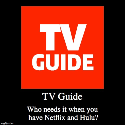 TV Guide | TV Guide | Who needs it when you have Netflix and Hulu? | image tagged in funny,demotivationals,tv guide | made w/ Imgflip demotivational maker