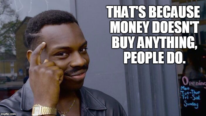 Roll Safe Think About It Meme | THAT'S BECAUSE MONEY DOESN'T BUY ANYTHING, PEOPLE DO. | image tagged in memes,roll safe think about it | made w/ Imgflip meme maker