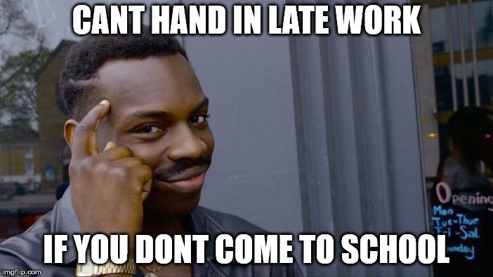 Roll Safe Think About It Meme | CANT HAND IN LATE WORK IF YOU DONT COME TO SCHOOL | image tagged in memes,roll safe think about it | made w/ Imgflip meme maker